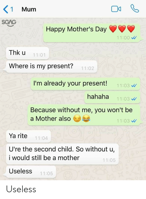 Happy Mothers Day: < 1  Mum  SCAG  Happy Mother's Day  11:00  FF  Thk u  11:01  Where is my present?  11:02  I'm already your present!  11:03  hahaha  11:03  Because without me, you won't be  a Mother also  11:03  Ya rite  11:04  U're the second child. So without u,  i would still be a mother  11:05  Useless  11:05 Useless