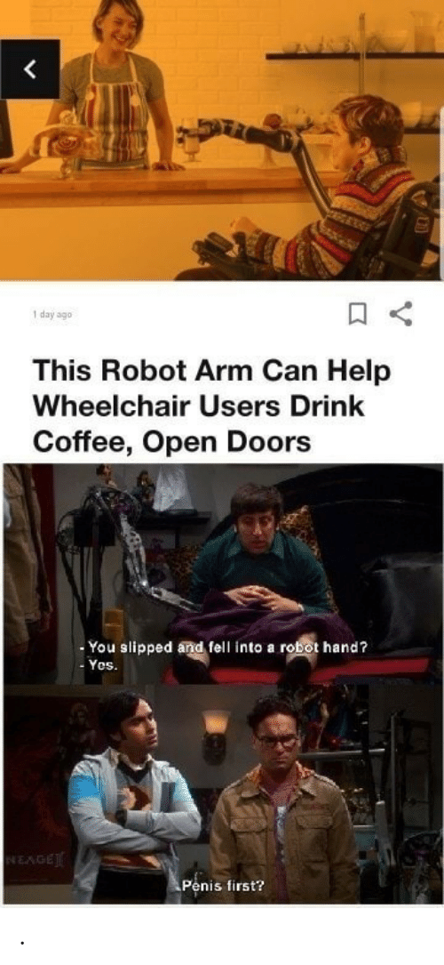 Coffee, Help, and Penis: <  day ago  This Robot Arm Can Help  Wheelchair Users Drink  Coffee, Open Doors  You slipped and fell into a robot hand?  Yos.  NEAGE  Penis first? .