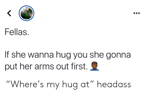 """fellas: <  Fellas  If she wanna hug you she gonna  put her arms out first. """"Where's my hug at"""" headass"""