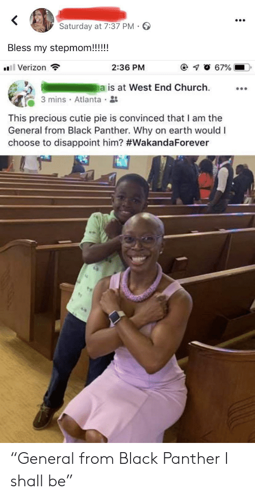"Church, Precious, and Verizon: <  Saturday at 7:37 PM -  Bless my stepmom!!!!!  67%  Verizon  2:36 PM  a is at West End Church  3 mins Atlanta  This precious cutie pie is convinced that I am the  General from Black Panther. Why on earth would I  choose to disappoint him? ""General from Black Panther I shall be"""