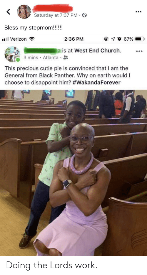 Church, Precious, and Verizon: <  Saturday at 7:37 PM -  Bless my stepmom!!!!!  67%  Verizon  2:36 PM  a is at West End Church  3 mins Atlanta  This precious cutie pie is convinced that I am the  General from Black Panther. Why on earth would I  choose to disappoint him? Doing the Lords work.