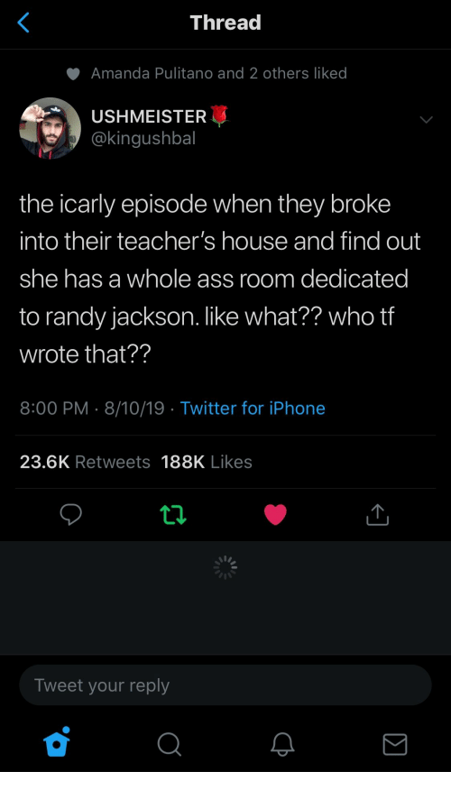 iCarly, Iphone, and Randy Jackson: <  Thread  Amanda Pulitano and 2 others liked  USHMEISTER  @kingushbal  the icarly episode when they broke  into their teacher's house and find out  she has a whole ass room dedicated  to randy jackson. like what?? who tf  wrote that??  8:00 PM 8/10/19 Twitter for iPhone  23.6K Retweets 188K Likes  Tweet your reply  Σ