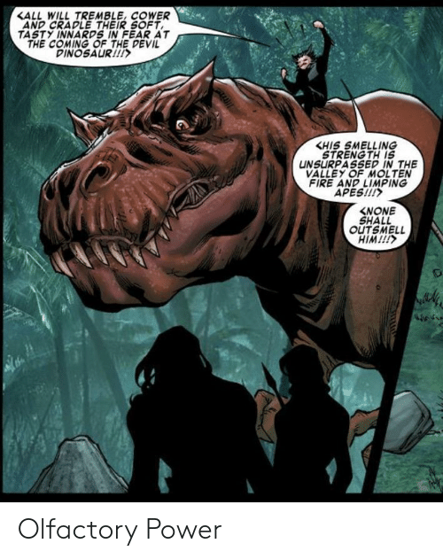 tasty: <ALL WILL TREMBLE, COWER  AND CRADLE THEIR SOFT  TASTY INNARDS IN FEAR AT  THE COMING OF THE DEVIL  DINOSAUR!  KHIS SMELLING  STRENG TH IS  UNSURPASSED IN THE  VALLEY OF MOLTEN  FIRE AND LIMPING  APES!!!  NONE  SHALL  OUTSMELL  HIM!!!  m Olfactory Power