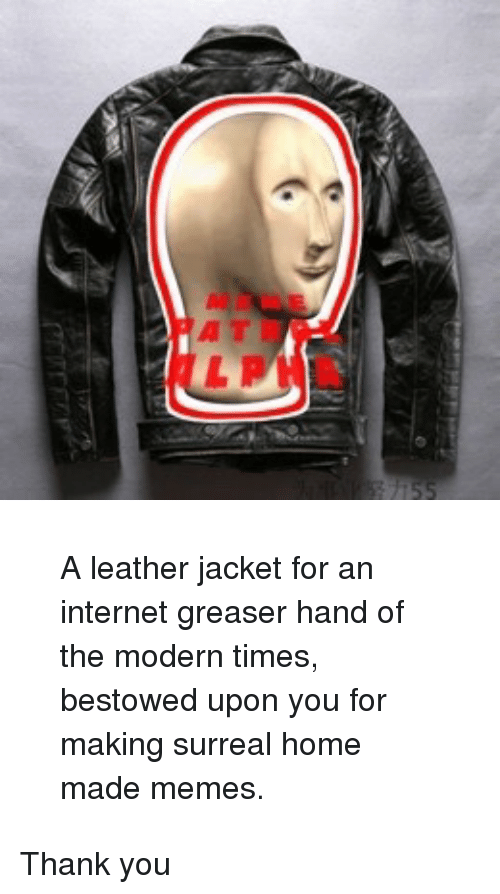 bestowed: <blockquote><p>A leather jacket for an internet greaser hand of the modern times, bestowed upon you for making surreal home made memes.</p></blockquote><p>Thank you</p>
