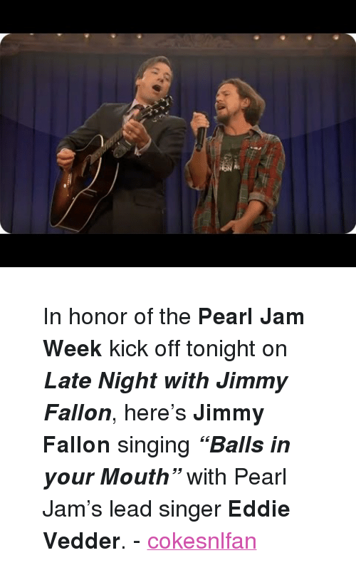 "pearl jam: <blockquote> <p>In honor of the <strong>Pearl Jam Week</strong> kick off tonight on <em><strong>Late Night with Jimmy Fallon</strong></em>, here's <strong>Jimmy Fallon</strong> singing <strong><em>&ldquo;Balls in your Mouth&rdquo;</em></strong> with Pearl Jam's lead singer <strong>Eddie Vedder</strong>. - <a class=""tumblr_blog"" href=""http://cokesnlfan.tumblr.com/post/64683612491/in-honor-of-the-pearl-jam-week-kick-off-tonight-on"" target=""_blank"">cokesnlfan</a></p> </blockquote>"