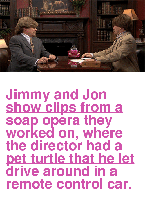 "soap opera: <h2><a href=""https://www.youtube.com/watch?v=vvPGMHpn1qI"" target=""_blank"">Jimmy and Jon show clips from a soap opera they worked on, where the director had a pet turtle that he let drive around in a remote control car.</a></h2>"