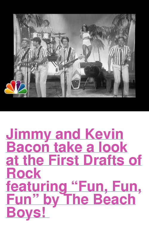 """Kevin Bacon: <h2><b><a href=""""https://www.youtube.com/watch?v=ynKqgo-x780"""" target=""""_blank"""">Jimmy and Kevin Bacon take a look at the First Drafts of Rock featuring""""Fun, Fun, Fun"""" by The Beach Boys!</a></b></h2>"""