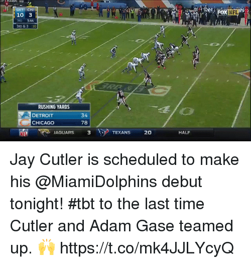 Adamated: <i  OXNFL  10 3  RD 5:44  BRD &3 :10  Bil  RUSHING YARDS  DETROIT  CHICAGO  34  78  NFL  JAGUARS  3  TEXANS 20  HALF Jay Cutler is scheduled to make his @MiamiDolphins debut tonight!  #tbt to the last time Cutler and Adam Gase teamed up. 🙌 https://t.co/mk4JJLYcyQ