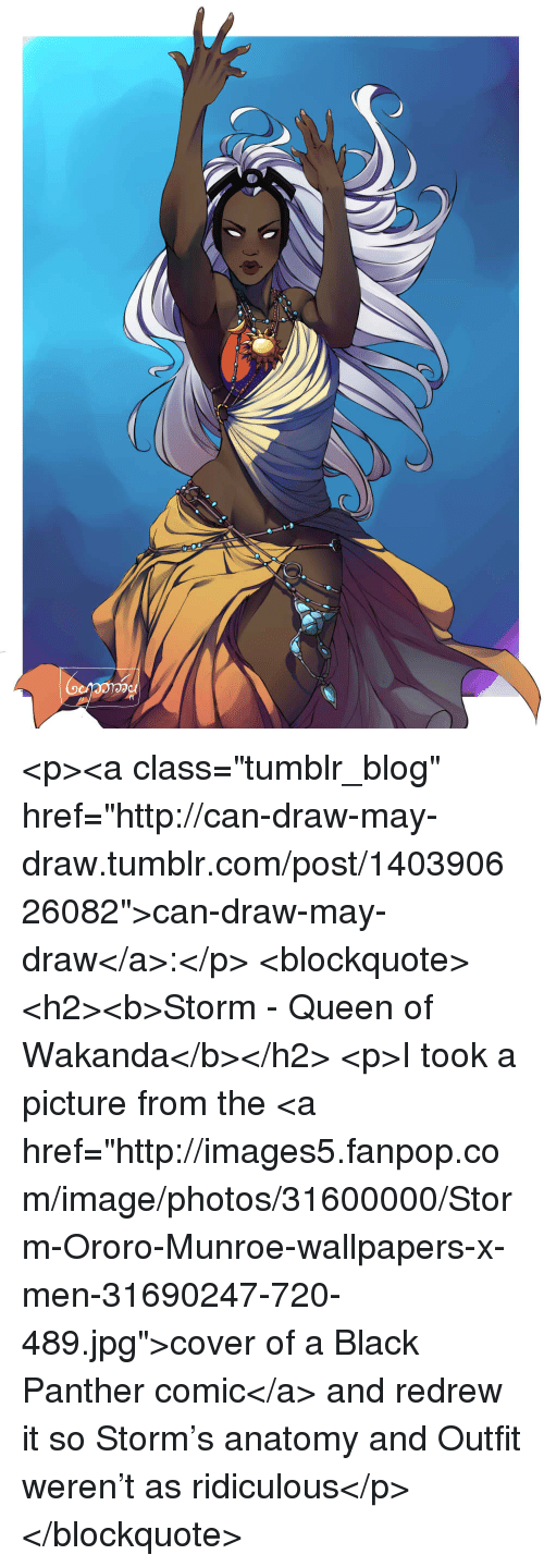"""Tumblr, X-Men, and Queen: <p><a class=""""tumblr_blog"""" href=""""http://can-draw-may-draw.tumblr.com/post/140390626082"""">can-draw-may-draw</a>:</p> <blockquote> <h2><b>Storm - Queen of Wakanda</b></h2> <p>I took a picture from the <a href=""""http://images5.fanpop.com/image/photos/31600000/Storm-Ororo-Munroe-wallpapers-x-men-31690247-720-489.jpg"""">cover of a Black Panther comic</a>and redrew it so Storm's anatomy and Outfit weren't as ridiculous</p> </blockquote>"""
