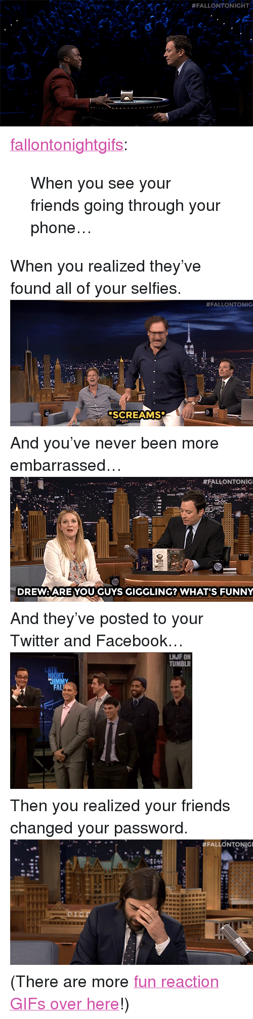 """reaction gifs: <p><a class=""""tumblr_blog"""" href=""""http://fallontonightgifs.tumblr.com/post/108578644882/when-you-see-your-friends-going-through-your"""" target=""""_blank"""">fallontonightgifs</a>:</p> <blockquote> <p>When you see your friends going through your phone…</p> </blockquote> <p>When you realized they&rsquo;ve found all of your selfies.<img alt="""""""" src=""""https://78.media.tumblr.com/69faf1b399605b91836b24bc10fa18ba/tumblr_nia6pijyh91tv4k5po1_500.gif""""/></p> <p>And you&rsquo;ve never been more embarrassed&hellip;<img alt="""""""" src=""""https://78.media.tumblr.com/8e204270f1134cb36b7ae797816ec74f/tumblr_nexq41elfX1tv4k5po1_500.gif""""/></p> <p>And they&rsquo;ve posted to your Twitter and Facebook&hellip;<img alt="""""""" src=""""https://78.media.tumblr.com/83c125f3769c9b9163bf051b75480b20/tumblr_na96ztyLLY1tv4k5po1_400.gif""""/></p> <p>Then you realized your friends changed your password.<img alt="""""""" src=""""https://78.media.tumblr.com/df5c96b7fe56debfd1fd4ca8006ccbd6/tumblr_ndlaq56f161tv4k5po1_500.gif""""/></p> <p>(There are more <a href=""""http://fallontonightgifs.tumblr.com"""" target=""""_blank"""">fun reaction GIFs over here</a>!)</p>"""
