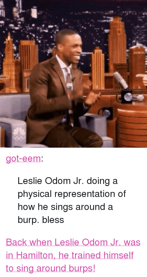 """Nbc Com: <p><a class=""""tumblr_blog"""" href=""""http://got-eem.tumblr.com/post/145356820244"""" target=""""_blank"""">got-eem</a>:</p><blockquote> <p>Leslie Odom Jr. doing a physical representation of how he sings around a burp. bless</p> </blockquote> <p><a href=""""http://www.nbc.com/the-tonight-show/video/leslie-odom-jr-sings-around-his-burps-during-hamilton/3043257"""" target=""""_blank"""">Back when Leslie Odom Jr. was in Hamilton, he trained himself to sing around burps!</a></p>"""