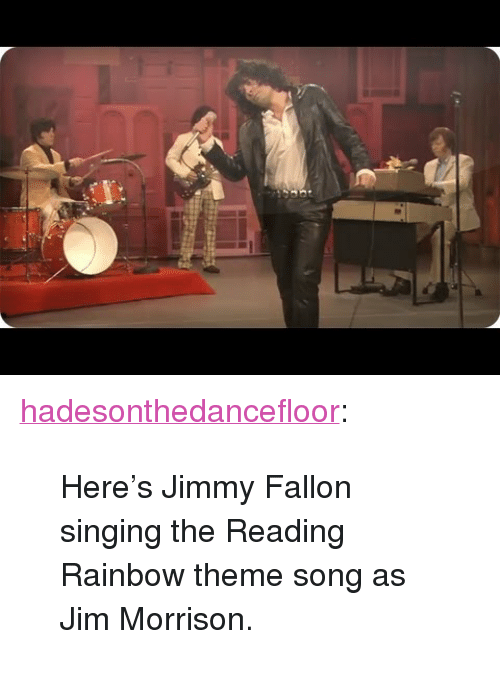"reading rainbow: <p><a class=""tumblr_blog"" href=""http://hadesonthedancefloor.tumblr.com/post/74011663018/heres-jimmy-fallon-singing-the-reading-rainbow"" target=""_blank"">hadesonthedancefloor</a>:</p> <blockquote> <p>Here's Jimmy Fallon singing the Reading Rainbow theme song as Jim Morrison.</p> </blockquote>"