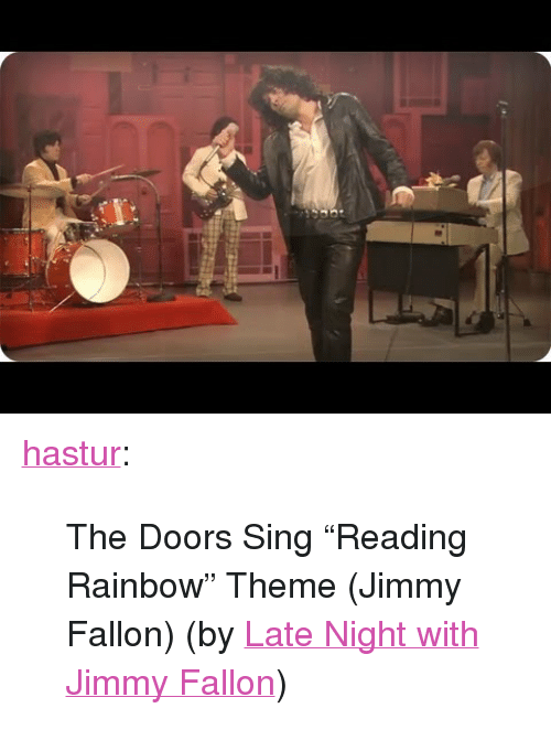 "reading rainbow: <p><a class=""tumblr_blog"" href=""http://hastur.tumblr.com/post/68174216967/the-doors-sing-reading-rainbow-theme-jimmy"" target=""_blank"">hastur</a>:</p> <blockquote> <p>The Doors Sing ""Reading Rainbow"" Theme (Jimmy Fallon) (by <a href=""http://www.youtube.com/watch?v=eBRYsAfchkY"" target=""_blank"">Late Night with Jimmy Fallon</a>)</p> </blockquote>"