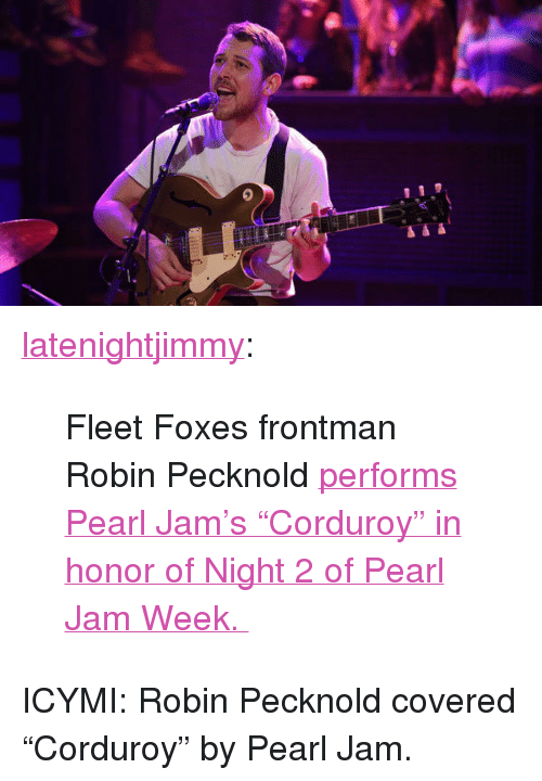 "pearl jam: <p><a class=""tumblr_blog"" href=""http://latenightjimmy.tumblr.com/post/64845188206/fleet-foxes-frontman-robin-pecknold-performs-pearl"" target=""_blank"">latenightjimmy</a>:</p> <blockquote> <p>Fleet Foxes frontman Robin Pecknold <a href=""http://www.latenightwithjimmyfallon.com/blogs/2013/10/robin-pecknold-performs-pearl-jams-corduroy/"" target=""_blank"">performs Pearl Jam's ""Corduroy"" in honor of Night 2 of Pearl Jam Week. </a></p> </blockquote> <p>ICYMI: Robin Pecknold covered &ldquo;Corduroy&rdquo; by Pearl Jam.</p>"