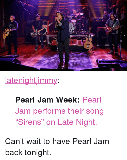 "pearl jam: <p><a class=""tumblr_blog"" href=""http://latenightjimmy.tumblr.com/post/65024191209/pearl-jam-week-pearl-jam-performs-their-song"" target=""_blank"">latenightjimmy</a>:</p> <blockquote> <p><strong>Pearl Jam Week: </strong><a href=""http://www.latenightwithjimmyfallon.com/blogs/2013/10/pearl-jam-sirens/"" target=""_blank"">Pearl Jam performs their song ""Sirens"" on Late Night.</a></p> </blockquote> <p>Can&rsquo;t wait to have Pearl Jam back tonight. </p>"