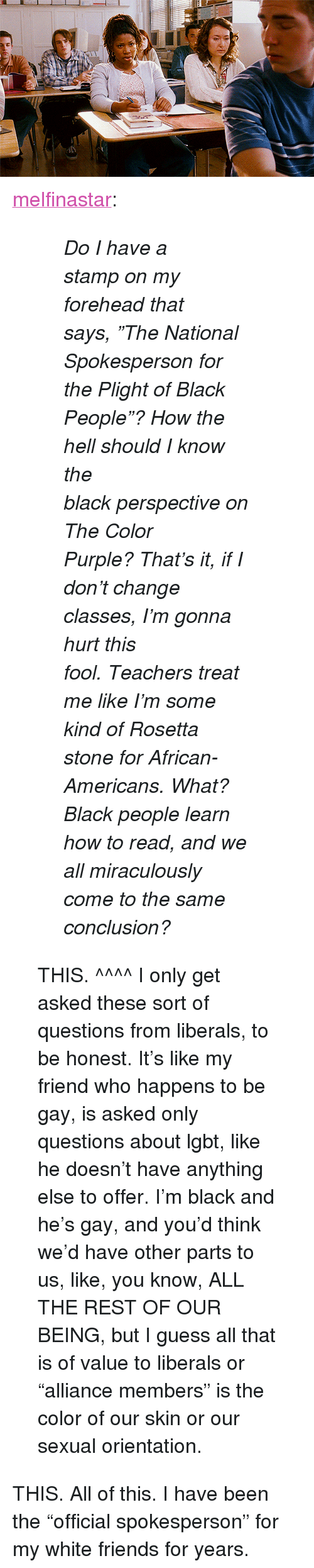 """What Black People: <p><a class=""""tumblr_blog"""" href=""""http://melfinastar.tumblr.com/post/33432538457/do-i-have-a-stamp-on-my-forehead-that-says-the"""">melfinastar</a>:</p> <blockquote> <blockquote> <p><em><span>Do I have a stampon my forehead that says,""""The National Spokespersonfor the Plight of Black People""""?How the hell should I know the blackperspective on The Color Purple?That's it, if I don't change classes,I'm gonna hurt this fool.Teachers treat me likeI'm some kind of Rosetta stonefor African-Americans.What? Black people learn how to read,and we all miraculously cometo the same conclusion?</span></em></p> </blockquote> <p>THIS. ^^^^ I only get asked these sort of questions from liberals, to be honest. It's like my friend who happens to be gay, is asked only questions about lgbt, like he doesn't have anything else to offer. I'm black and he's gay, and you'd think we'd have other parts to us, like, you know, ALL THE REST OF OUR BEING, but I guess all that is of value to liberals or """"alliance members"""" is the color of our skin or our sexual orientation.</p> </blockquote> <p>THIS. All of this. I have been the &ldquo;official spokesperson&rdquo; for my white friends for years.</p>"""