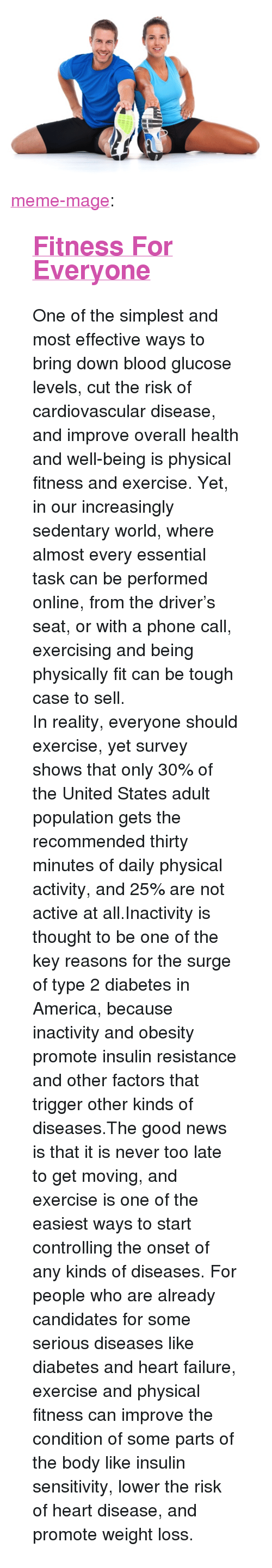 """physical activity: <p><a class=""""tumblr_blog"""" href=""""http://meme-mage.tumblr.com/post/138876070148"""">meme-mage</a>:</p> <blockquote> <h2><a href=""""http://www.dailyfitnesspro.com/"""">Fitness For Everyone</a></h2> <p>One of the simplest and most effective ways to bring down blood glucose levels, cut the risk of cardiovascular disease, and improve overall health and well-being is physical fitness and exercise. Yet, in our increasingly sedentary world, where almost every essential task can be performed online, from the driver's seat, or with a phone call, exercising and being physically fit can be tough case to sell.</p> <p>In reality, everyone should exercise, yet survey shows that only 30% of the United States adult population gets the recommended thirty minutes of daily physical activity, and 25% are not active at all.Inactivity is thought to be one of the key reasons for the surge of type 2 diabetes in America, because inactivity and obesity promote insulin resistance and other factors that trigger other kinds of diseases.The good news is that it is never too late to get moving, and exercise is one of the easiest ways to start controlling the onset of any kinds of diseases. For people who are already candidates for some serious diseases like diabetes and heart failure, exercise and physical fitness can improve the condition of some parts of the body like insulin sensitivity, lower the risk of heart disease, and promote weight loss.</p> </blockquote>"""