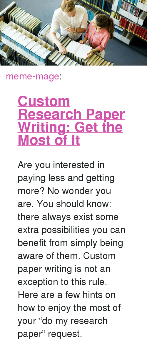 """Paper Writing: <p><a class=""""tumblr_blog"""" href=""""http://meme-mage.tumblr.com/post/139873590003"""">meme-mage</a>:</p> <blockquote> <h2><a href=""""https://idoessay.com/do-research-paper"""">  Custom Research Paper Writing: Get the Most of It  </a></h2> <p>  Are you interested in paying less and getting more? No wonder you are. You should know: there always exist some extra possibilities you can benefit from simply being aware of them. Custom paper writing is not an exception to this rule. Here are a few hints on how to enjoy the most of your """"do my research paper"""" request.  <br/></p> </blockquote>"""