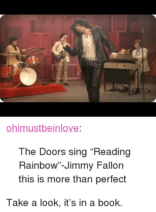 "reading rainbow: <p><a class=""tumblr_blog"" href=""http://ohimustbeinlove.tumblr.com/post/58179315533/the-doors-sing-reading-rainbow-jimmy-fallon"" target=""_blank"">ohimustbeinlove</a>:</p> <blockquote> <p>The Doors sing ""Reading Rainbow""-Jimmy Fallon</p> <p>this is more than perfect</p> </blockquote> <p>Take a look, it&rsquo;s in a book.</p>"