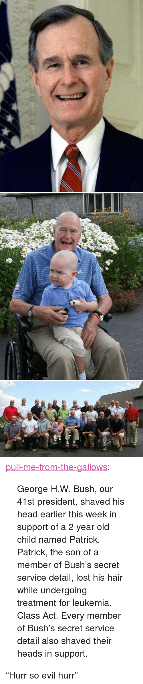 """Head, Tumblr, and Lost: <p><a class=""""tumblr_blog"""" href=""""http://pull-me-from-the-gallows.tumblr.com/post/56367168692/george-h-w-bush-our-41st-president-shaved-his"""">pull-me-from-the-gallows</a>:</p> <blockquote> <p><span>George H.W. Bush, our 41st president, shaved his head earlier this week in support of a 2 year old child named Patrick. Patrick, the son of a member of Bush's secret service detail, lost his hair while undergoing treatment for leukemia. Class Act. Every member of Bush's secret service detail also shaved their heads in support.</span></p> </blockquote> <p>&ldquo;Hurr so evil hurr&rdquo;</p>"""