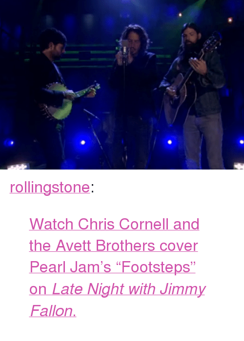 "pearl jam: <p><a class=""tumblr_blog"" href=""http://rollingstone.tumblr.com/post/64777113580/chris-cornell-avett-brothers-cover-pearl-jam"" target=""_blank"">rollingstone</a>:</p> <blockquote> <p><a href=""http://www.rollingstone.com/music/videos/chris-cornell-avett-brothers-walk-in-pearl-jams-footsteps-20131022"" target=""_blank"">Watch Chris Cornell and the Avett Brothers cover Pearl Jam's ""Footsteps"" on <em>Late Night with Jimmy Fallon</em>.</a></p> </blockquote>"