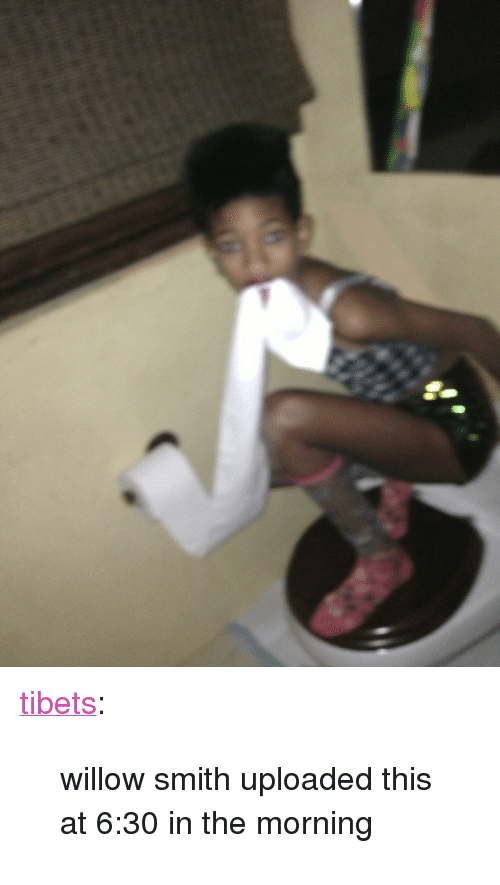 """willow smith: <p><a class=""""tumblr_blog"""" href=""""http://tibets.tumblr.com/post/51275236440/willow-smith-uploaded-this-at-6-30-in-the-morning"""" target=""""_blank"""">tibets</a>:</p> <blockquote> <p>willow smith uploaded this at 6:30 in the morning</p> </blockquote>"""