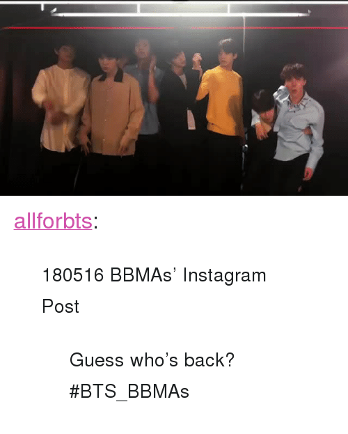 """guess whos back: <p><a href=""""http://allforbts.com/post/173942317233/180516-bbmas-instagram-post-guess-whos-back"""" class=""""tumblr_blog"""">allforbts</a>:</p><blockquote> <p><small>180516 BBMAs' Instagram Post</small></p> <blockquote><p><small>  Guess who's back? #BTS_BBMAs  </small><br/></p></blockquote> </blockquote>"""