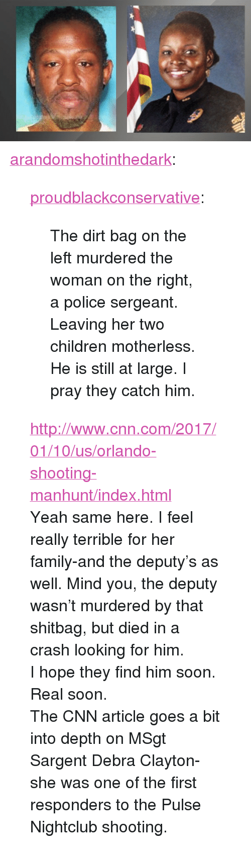 "Children, cnn.com, and Family: <p><a href=""http://arandomshotinthedark.tumblr.com/post/155680879220/proudblackconservative-the-dirt-bag-on-the-left"" class=""tumblr_blog"">arandomshotinthedark</a>:</p>  <blockquote><p><a href=""https://proudblackconservative.tumblr.com/post/155638226429/the-dirt-bag-on-the-left-murdered-the-woman-on-the"" class=""tumblr_blog"">proudblackconservative</a>:</p><blockquote><p>The dirt bag on the left murdered the woman on the right, a police sergeant. Leaving her two children motherless. He is still at large. I pray they catch him.</p></blockquote> <p><a href=""http://www.cnn.com/2017/01/10/us/orlando-shooting-manhunt/index.html"">http://www.cnn.com/2017/01/10/us/orlando-shooting-manhunt/index.html</a><br/></p><p>Yeah same here. I feel really terrible for her family-and the deputy's as well. Mind you, the deputy wasn't murdered by that shitbag, but died in a crash looking for him.</p><p>I hope they find him soon. Real soon.</p><p>The CNN article goes a bit into depth on MSgt Sargent Debra Clayton-she was one of the first responders to the Pulse Nightclub shooting.</p></blockquote>"