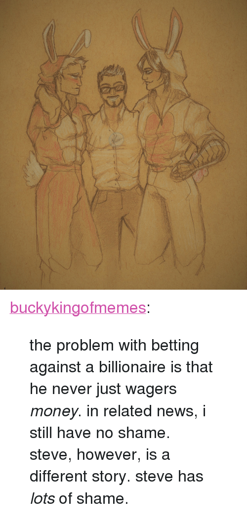 """betting: <p><a href=""""http://buckykingofmemes.tumblr.com/post/171349040516/the-problem-with-betting-against-a-billionaire-is"""" class=""""tumblr_blog"""">buckykingofmemes</a>:</p><blockquote> <p>the problem with betting against a billionaire is that he never just wagers <i>money</i>. in related news, i still have no shame.</p> <p>steve, however, is a different story. steve has <i>lots</i>of shame.</p> </blockquote>"""