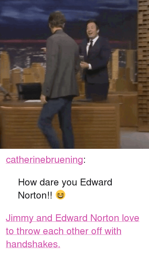 """Nbc Com: <p><a href=""""http://catherinebruening.tumblr.com/post/154203022778/how-dare-you-edward-norton"""" class=""""tumblr_blog"""" target=""""_blank"""">catherinebruening</a>:</p> <blockquote><p>How dare you Edward Norton!! 😆</p></blockquote> <p><a href=""""http://www.nbc.com/the-tonight-show/video/edward-norton-riz-ahmed-pres-of-nintendo-of-america-reggie-filsaime/3434514"""" target=""""_blank"""">Jimmy and Edward Norton love to throw each other off with handshakes.</a></p>"""