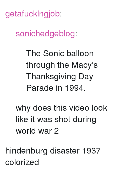 """Thanksgiving Day: <p><a href=""""http://getafucklngjob.tumblr.com/post/167822757458/sonichedgeblog-the-sonic-balloon-through-the"""" class=""""tumblr_blog"""">getafucklngjob</a>:</p> <blockquote> <p><a href=""""http://www.sonicthehedgeblog.com/post/167816169752/the-sonic-balloon-through-the-macys-thanksgiving"""" class=""""tumblr_blog"""">sonichedgeblog</a>:</p>  <blockquote><p>The Sonic balloon through the Macy's Thanksgiving Day Parade in 1994.</p></blockquote>  <p>why does this video look like it was shot during world war 2</p> </blockquote> <p>hindenburg disaster 1937 colorized</p>"""