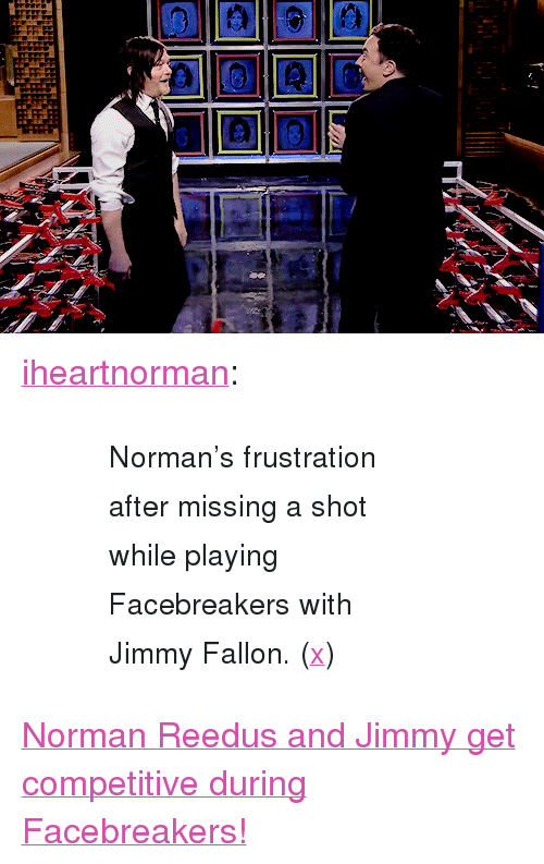 "normans: <p><a href=""http://iheartnorman.tumblr.com/post/110968601851/normans-frustration-after-missing-a-shot-while"" class=""tumblr_blog"" target=""_blank"">iheartnorman</a>:</p> <blockquote><blockquote><div><small>Norman's frustration after missing a shot while playing Facebreakers with Jimmy Fallon. (<a href=""https://www.youtube.com/watch?v=rsOdlBBhYAI"" target=""_blank"">x</a>)</small></div></blockquote></blockquote> <p><a href=""https://www.youtube.com/watch?v=rsOdlBBhYAI"" target=""_blank"">Norman Reedus and Jimmy get competitive during Facebreakers!</a></p>"