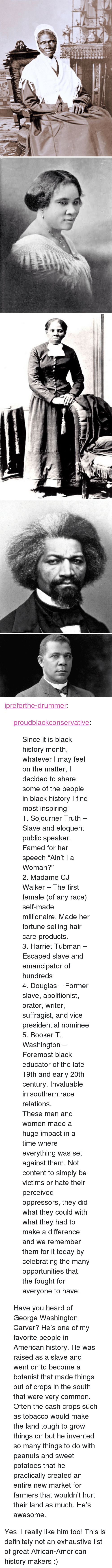 """Black History Month, Definitely, and Tumblr: <p><a href=""""http://ipreferthe-drummer.tumblr.com/post/139685498035/proudblackconservative-since-it-is-black"""" class=""""tumblr_blog"""">ipreferthe-drummer</a>:</p>  <blockquote><p><a href=""""http://proudblackconservative.tumblr.com/post/139682882774/since-it-is-black-history-month-whatever-i-may"""" class=""""tumblr_blog"""">proudblackconservative</a>:</p> <blockquote> <p>Since it is black history month, whatever I may feel on the matter, I decided to share some of the people in black history I find most inspiring:<br/> 1. Sojourner Truth – Slave and eloquent public speaker. Famed for her speech """"Ain't I a Woman?""""<br/> 2. Madame CJ Walker – The first female (of any race) self-made millionaire. Made her fortune selling hair care products.<br/> 3. Harriet Tubman – Escaped slave and emancipator of hundreds<br/> 4. Douglas – Former slave, abolitionist, orator, writer, suffragist, and vice presidential nominee<br/> 5. Booker T. Washington – Foremost black educator of the late 19th and early 20th century. Invaluable in southern race relations.</p>  <p>These men and women made a huge impact in a time where everything was set against them. Not content to simply be victims or hate their perceived oppressors, they did what they could with what they had to make a difference and we remember them for it today by celebrating the many opportunities that the fought for everyone to have.</p> </blockquote> <p>Have you heard of George Washington Carver? He's one of my favorite people in American history. He was raised as a slave and went on to become a botanist that made things out of crops in the south that were very common. Often the cash crops such as tobacco would make the land tough to grow things on but he invented so many things to do with peanuts and sweet potatoes that he practically created an entire new market for farmers that wouldn't hurt their land as much. He's awesome.</p></blockquote>  <p>Yes! I really like him too! This is definitely not an"""
