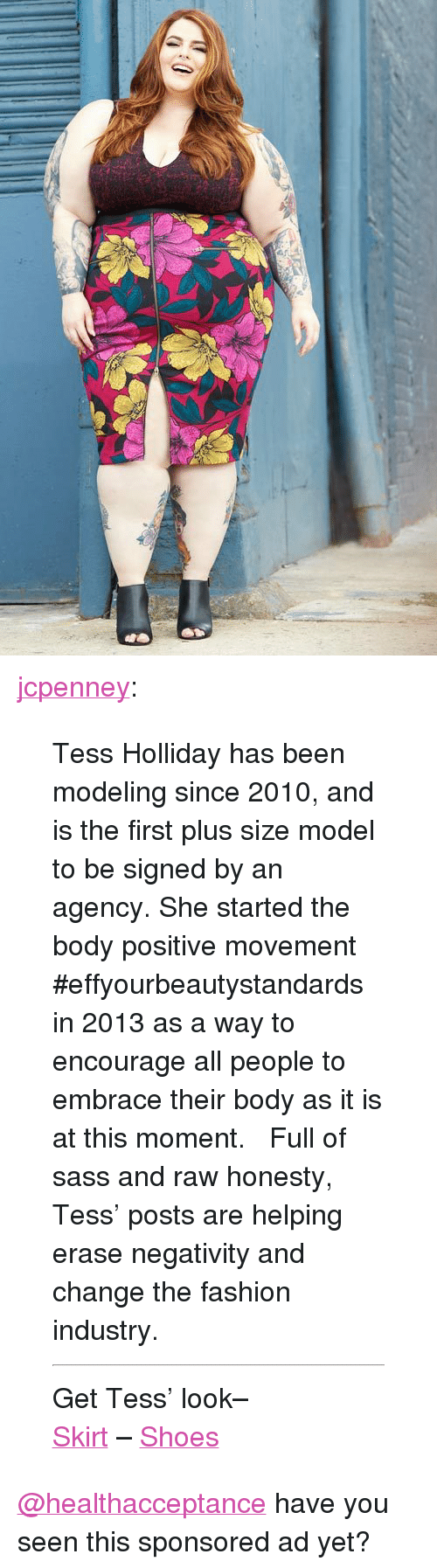 """high waist: <p><a href=""""http://jcplookbook.com/post/129512604329/tess-holliday-has-been-modeling-since-2010-and-is"""" class=""""tumblr_blog"""">jcpenney</a>:</p>  <blockquote><p>Tess Holliday has been modeling since 2010, and is the first plus size model to be signed by an agency. She started the body positive movement #effyourbeautystandards in 2013 as a way to encourage all people to embrace their body as it is at this moment.  Full of sass and raw honesty, Tess' posts are helping erase negativity and change the fashion industry.  </p><hr><p>Get Tess' look–</p><p><a href=""""http://www.jcpenney.com/worthington-high-waist-zipper-front-skirt-plus/prod.jump?ppId=pp5005870150&amp;cm_mmc=social-_-tumblr_lb-_-lookbookfall-_-tess_skirt&amp;utm_medium=social&amp;utm_source=tumblr_lb&amp;utm_campaign=lookbookfall&amp;utm_content=tess_skirt"""">Skirt</a> – <a href=""""http://www.jcpenney.com/ana-juliette-high-heel-shoes/prod.jump?ppId=pp5005521495&amp;cm_mmc=social-_-tumblr_lb-_-lookbookfall-_-tess_shoes&amp;utm_medium=social&amp;utm_source=tumblr_lb&amp;utm_campaign=lookbookfall&amp;utm_content=tess_shoes"""">Shoes</a></p></blockquote>  <a class=""""tumblelog"""" href=""""http://tmblr.co/ml4pRKM6YwSZe_OYYQQRC2A"""">@healthacceptance</a> have you seen this sponsored ad yet?"""