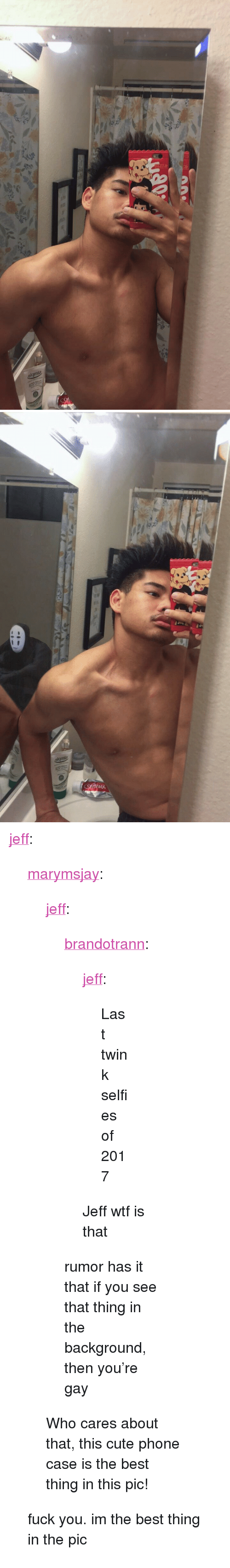 "Wtf Is That: <p><a href=""http://jeff.tumblr.com/post/168419643507/marymsjay-jeff-brandotrann-jeff-last"" class=""tumblr_blog"">jeff</a>:</p><blockquote> <p><a href=""http://marymsjay.tumblr.com/post/168397537841/jeff-brandotrann-jeff-last-twink-selfies"" class=""tumblr_blog"">marymsjay</a>:</p> <blockquote> <p><a href=""http://jeff.tumblr.com/post/168275545792/brandotrann-jeff-last-twink-selfies-of-2017"" class=""tumblr_blog"">jeff</a>:</p>  <blockquote> <p><a href=""http://brandotrann.tumblr.com/post/168275496771/jeff-last-twink-selfies-of-2017-jeff-wtf-is"" class=""tumblr_blog"">brandotrann</a>:</p> <blockquote> <p><a href=""http://jeff.tumblr.com/post/168275203347/last-twink-selfies-of-2017"" class=""tumblr_blog"">jeff</a>:</p> <blockquote><p>Last twink selfies of 2017</p></blockquote> <p>Jeff wtf is that </p> </blockquote> <p>rumor has it that if you see that thing in the background, then you're gay</p> </blockquote>  <p>Who cares about that, this cute phone case is the best thing in this pic!</p> </blockquote> <p>fuck you. im the best thing in the pic </p> </blockquote>"