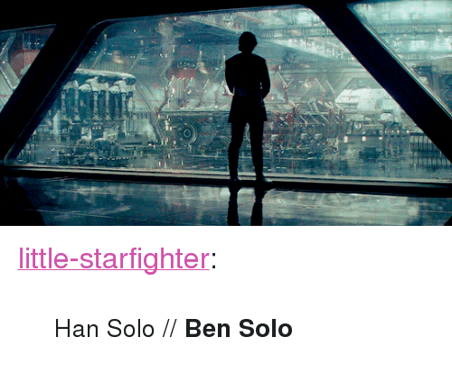 "Ben Solo: <p><a href=""http://little-starfighter.tumblr.com/post/173420923532/han-solo-ben-solo"" class=""tumblr_blog"" target=""_blank"">little-starfighter</a>:</p><blockquote><p><small>Han Solo // <b>Ben Solo</b></small></p></blockquote>"