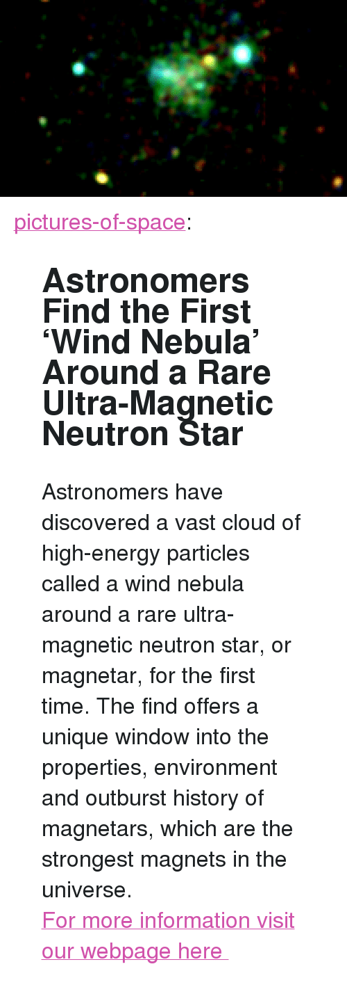 "High Energy: <p><a href=""http://pictures-of-space.tumblr.com/post/150051545760/astronomers-find-the-first-wind-nebula-around-a"" class=""tumblr_blog"">pictures-of-space</a>:</p>  <blockquote><h2>  Astronomers Find the First 'Wind Nebula' Around a Rare Ultra-Magnetic Neutron Star</h2><p>Astronomers have discovered a vast cloud of high-energy particles called a wind nebula around a rare ultra-magnetic neutron star, or magnetar, for the first time. The find offers a unique window into the properties, environment and outburst history of magnetars, which are the strongest magnets in the universe.</p><p>  <a href=""http://t.umblr.com/redirect?z=http%3A%2F%2Fstar-gazing.net&amp;t=YjdjODZlZmQ0ZTYzMWVjNWE5NDBmZDE1MTVjMWRjZjhiODk4M2I0OCx4Wlh5ZjJYUg%3D%3D"">For more information visit our webpage here </a>  <br/></p></blockquote>"