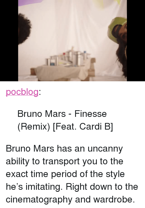 """Time Period: <p><a href=""""http://pocblog.tumblr.com/post/169295038274/bruno-mars-finesse-remix-feat-cardi-b"""" class=""""tumblr_blog"""">pocblog</a>:</p><blockquote><p>Bruno Mars - Finesse (Remix) [Feat. Cardi B]</p></blockquote>  <p>Bruno Mars has an uncanny ability to transport you to the exact time period of the style he's imitating. Right down to the cinematography and wardrobe.</p>"""