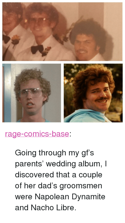 """Dad, Parents, and Tumblr: <p><a href=""""http://ragecomicsbase.com/post/158053270047/going-through-my-gfs-parents-wedding-album-i"""" class=""""tumblr_blog"""">rage-comics-base</a>:</p>  <blockquote><p>Going through my gf's parents' wedding album, I discovered that a couple of her dad's groomsmen were Napolean Dynamite and Nacho Libre.</p></blockquote>"""