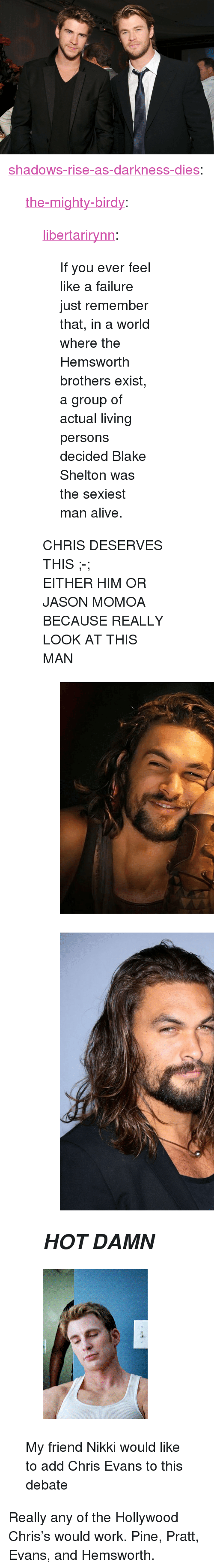 "Jason Momoa: <p><a href=""http://shadows-rise-as-darkness-dies.tumblr.com/post/167745949056/the-mighty-birdy-libertarirynn-if-you-ever"" class=""tumblr_blog"">shadows-rise-as-darkness-dies</a>:</p>  <blockquote><p><a href=""http://the-mighty-birdy.tumblr.com/post/167745856758/libertarirynn-if-you-ever-feel-like-a-failure"" class=""tumblr_blog"">the-mighty-birdy</a>:</p><blockquote> <p><a href=""https://libertarirynn.tumblr.com/post/167745771059/if-you-ever-feel-like-a-failure-just-remember"" class=""tumblr_blog"">libertarirynn</a>:</p> <blockquote><p>If you ever feel like a failure just remember that, in a world where the Hemsworth brothers exist, a group of actual living persons decided Blake Shelton was the sexiest man alive.</p></blockquote> <p>CHRIS DESERVES THIS ;-;</p> <p>EITHER HIM OR JASON MOMOA BECAUSE REALLY LOOK AT THIS MAN</p> <figure class=""tmblr-full"" data-orig-height=""736"" data-orig-width=""736""><img src=""https://78.media.tumblr.com/55fe0b9e3ea926d7f95e200874c496de/tumblr_inline_ozselnIQaI1unknuk_540.png"" data-orig-height=""736"" data-orig-width=""736""/></figure><figure class=""tmblr-full"" data-orig-height=""864"" data-orig-width=""720""><img src=""https://78.media.tumblr.com/2ca3c23d1c97651f09552460b50e881c/tumblr_inline_ozsemijNCB1unknuk_540.png"" data-orig-height=""864"" data-orig-width=""720""/></figure><h2><i><b>HOT DAMN</b></i></h2> </blockquote> <figure class=""tmblr-full"" data-orig-height=""350"" data-orig-width=""245"" data-tumblr-attribution=""lolawinchesterr:jsJxA7RegaaWXYNq1iOqGg:ZkDt6f2Pq7ONP""><img src=""https://78.media.tumblr.com/6a6809b7cd1acd1bfb1e87d5d93fdfab/tumblr_ow0y23ni7z1w0enivo1_250.gif"" data-orig-height=""350"" data-orig-width=""245""/></figure><p>My friend Nikki would like to add Chris Evans to this debate</p></blockquote>  <p>Really any of the Hollywood Chris's would work. Pine, Pratt, Evans, and Hemsworth.</p>"