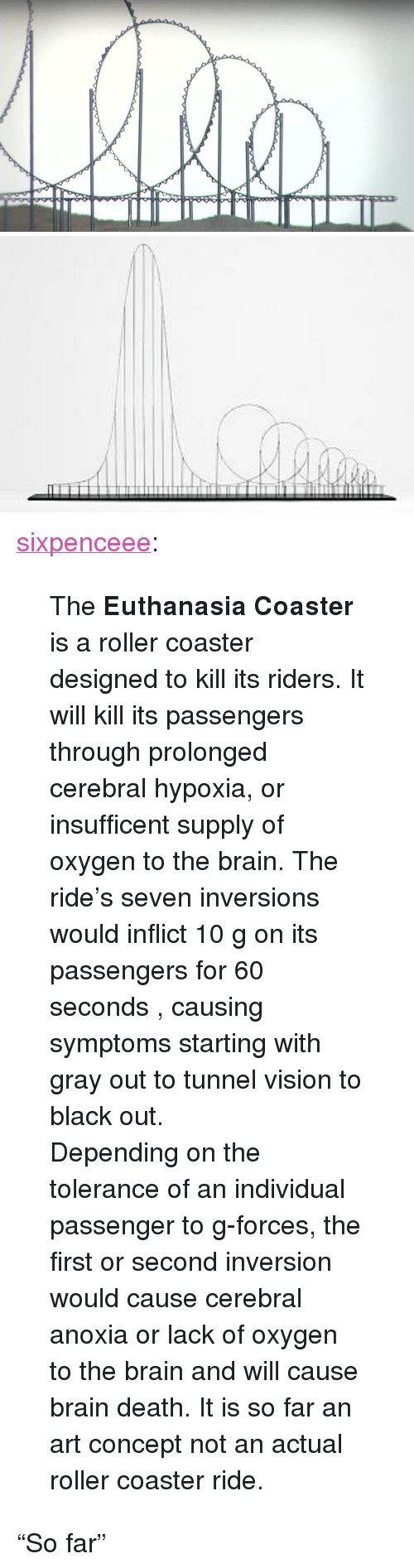 """Tunnel Vision: <p><a href=""""http://sixpenceee.com/post/103384972774/the-euthanasia-coaster-is-a-roller-coaster"""" class=""""tumblr_blog"""">sixpenceee</a>:</p>  <blockquote><p>The <strong>Euthanasia Coaster</strong> is a roller coaster designed to kill its riders. It will kill its passengers through<span>prolonged cerebral hypoxia, or insufficent supply of oxygen to the brain.</span><span>The ride's seven inversions would inflict 10 g on its passengers for 60 seconds , causing symptoms starting with gray out to tunnel vision to black out.</span></p> <p><span></span><span>Depending on the tolerance of an individual passenger to g-forces, the first or second inversion would cause cerebral anoxia or lack of oxygen to the brain and will cause brain death. It is so far an art concept not an actual roller coaster ride.</span><a class=""""mw-redirect"""" href=""""http://en.wikipedia.org/wiki/Cerebral_anoxia"""" title=""""Cerebral anoxia""""><br/></a></p></blockquote>  <p>&ldquo;So far&rdquo;</p>"""