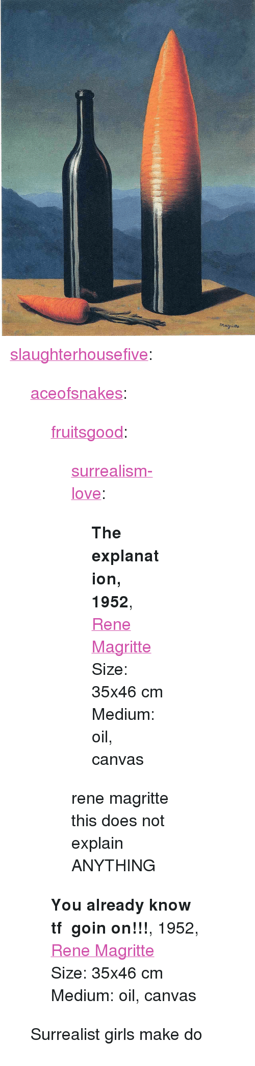 """Girls, Love, and Tumblr: <p><a href=""""http://slaughterhousefive.tumblr.com/post/165061423926/aceofsnakes-fruitsgood-surrealism-love"""" class=""""tumblr_blog"""">slaughterhousefive</a>:</p><blockquote> <p><a href=""""http://aceofsnakes.tumblr.com/post/164863702766/fruitsgood-surrealism-love-the-explanation"""" class=""""tumblr_blog"""">aceofsnakes</a>:</p> <blockquote> <p><a href=""""https://fruitsgood.tumblr.com/post/164705438697/surrealism-love-the-explanation-1952-rene"""" class=""""tumblr_blog"""">fruitsgood</a>:</p> <blockquote> <p><a href=""""https://surrealism-love.tumblr.com/post/164705258000/the-explanation-1952-rene-magrittesize-35x46-cm"""" class=""""tumblr_blog"""">surrealism-love</a>:</p> <blockquote> <p><strong>The explanation, 1952</strong>, <a href=""""http://artist-magritte.tumblr.com"""">Rene Magritte</a></p>Size: 35x46 cm<br/>Medium: oil, canvas</blockquote> <p>rene magritte this does not explain ANYTHING </p> </blockquote> <p><b>You already know tf goin on!!!</b>, 1952, <a href=""""http://artist-magritte.tumblr.com"""">Rene Magritte</a></p> <p>Size: 35x46 cm</p> <p>Medium: oil, canvas  </p> </blockquote>  <p>Surrealist girls make do</p> </blockquote>"""