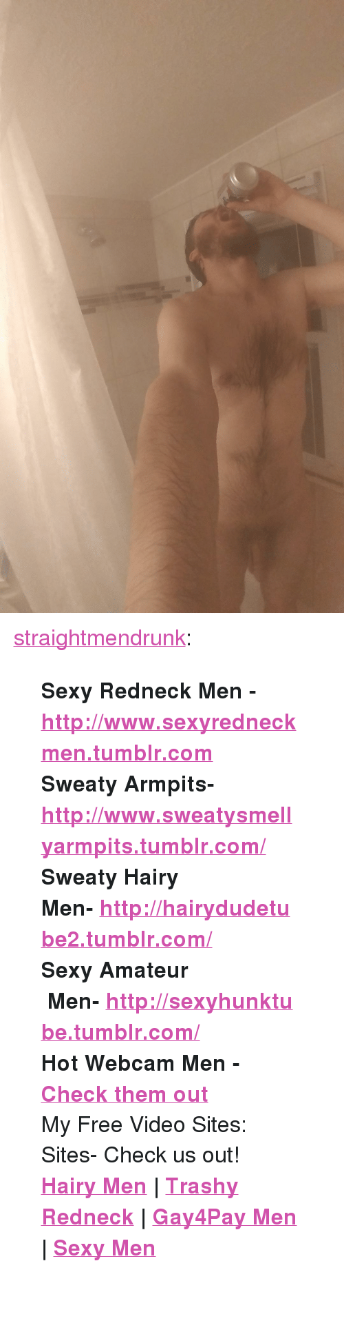 "Redneck, Sexy, and Tumblr: <p><a href=""http://straightmendrunk.tumblr.com/post/172062773540/sexy-redneck-men"" class=""tumblr_blog"">straightmendrunk</a>:</p>  <blockquote><p><b>Sexy Redneck Men - <a href=""http://www.sexyredneckmen.tumblr.com"">http://www.sexyredneckmen.tumblr.com</a></b><br/><b>Sweaty Armpits- <a href=""http://www.sweatysmellyarmpits.tumblr.com//"">http://www.sweatysmellyarmpits.tumblr.com/</a></b><br/><b><b>Sweaty Hairy Men- <a href=""http://www.hotworkmen.tumblr.com/""></a><a href=""http://hairydudetube2.tumblr.com/"">http://hairydudetube2.tumblr.com/</a></b><br/></b><b><b>Sexy Amateur  Men- <a href=""http://sexyhunktube.tumblr.com/"">http://sexyhunktube.tumblr.com/</a></b></b>  </p><p><b>Hot Webcam Men - <a href=""http://bit.ly/2bI0ZjY"">Check them out</a></b></p><p>   My Free Video Sites:  Sites- Check us out!</p><p><b><a href=""http://www.hairydudetube.com"">Hairy Men</a> 