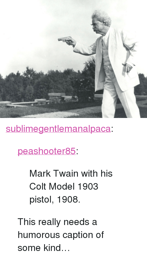 """colt: <p><a href=""""http://sublimegentlemanalpaca.tumblr.com/post/170808181667/peashooter85-mark-twain-with-his-colt-model-1903"""" class=""""tumblr_blog"""">sublimegentlemanalpaca</a>:</p> <blockquote> <p><a href=""""http://peashooter85.tumblr.com/post/155862520134/mark-twain-with-his-colt-model-1903-pistol-1908"""" class=""""tumblr_blog"""">peashooter85</a>:</p> <blockquote><p>Mark Twain with his Colt Model 1903 pistol, 1908.</p></blockquote> <p>This really needs a humorous caption of some kind…</p> </blockquote>"""