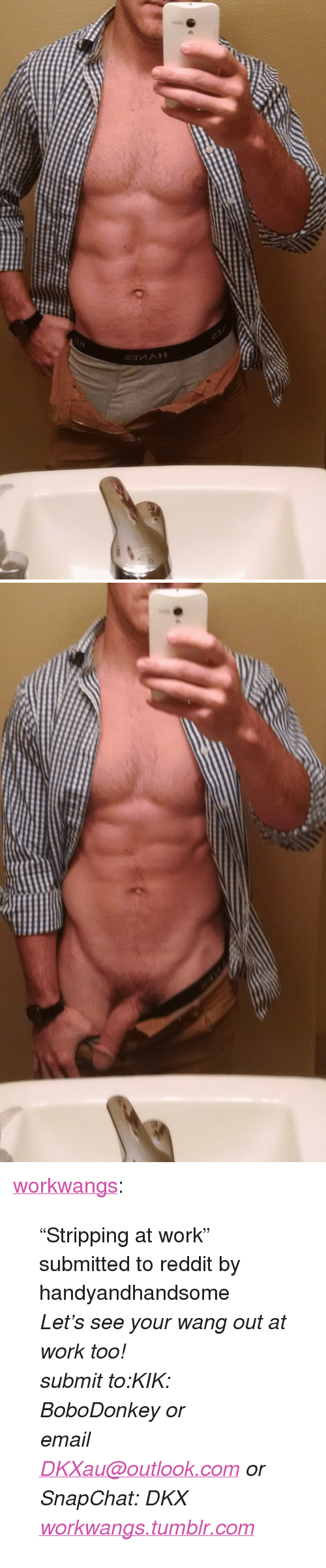 """outlook.com: <p><a href=""""http://workwangs.tumblr.com/post/131844117722/stripping-at-work-submitted-to-reddit-by"""" class=""""tumblr_blog"""">workwangs</a>:</p>  <blockquote><p>""""Stripping at work"""" submitted to reddit by handyandhandsome<br/></p><p><i>Let's see your wang out at work too!<br/>submit to:KIK: BoboDonkey or <br/>email <a href=""""mailto:DKXau@outlook.com"""" title=""""DKXau@outlook.com"""">DKXau@outlook.com</a> or <br/>SnapChat: DKX</i></p><p><i><a href=""""https://www.tumblr.com/edit/workwangs.tumblr.com"""">workwangs.tumblr.com</a></i></p></blockquote>"""