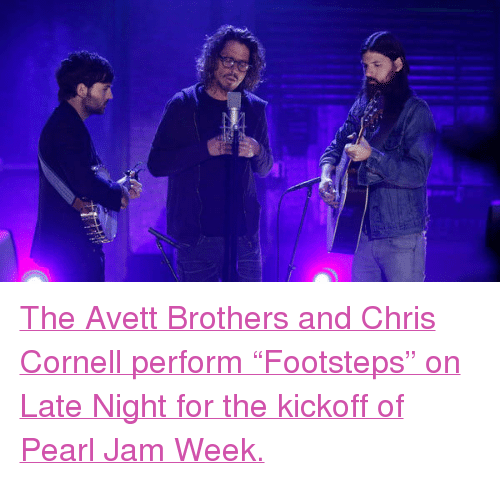 "pearl jam: <p><a href=""http://www.latenightwithjimmyfallon.com/blogs/2013/10/the-avett-brothers-and-chris-cornell-footsteps/"" target=""_blank"">The Avett Brothers and Chris Cornell perform &ldquo;Footsteps&rdquo; on Late Night for the kickoff of Pearl Jam Week.</a></p>"