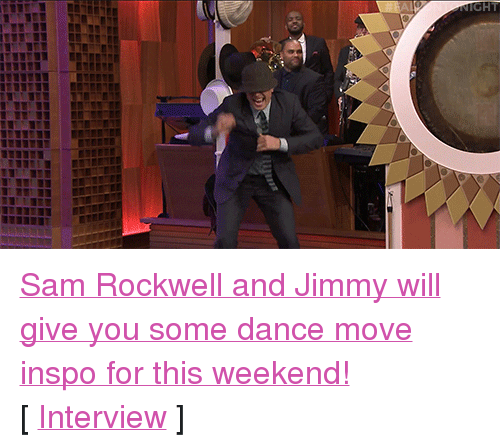 """rockwell: <p><a href=""""http://www.nbc.com/the-tonight-show/video/gene-gene-the-dancing-machine-with-sam-rockwell-returns/2915299"""" target=""""_blank"""">Sam Rockwell and Jimmy will give you some dance move inspo for this weekend!</a><br/></p><p>[ <a href=""""http://www.nbc.com/the-tonight-show/video/sam-rockwell-does-a-bad-marlon-brando-impression/2915298"""" target=""""_blank"""">Interview</a> ]</p>"""