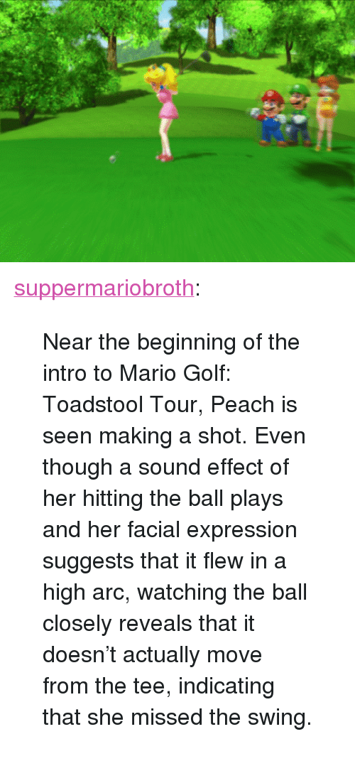 "sound effect: <p><a href=""http://www.suppermariobroth.com/post/156417430590/near-the-beginning-of-the-intro-to-mario-golf"" class=""tumblr_blog"">suppermariobroth</a>:</p><blockquote><p>Near the beginning of the intro to Mario Golf: Toadstool Tour, Peach is seen making a shot. Even though a sound effect of her hitting the ball plays and her facial expression suggests that it flew in a high arc, watching the ball closely reveals that it doesn't actually move from the tee, indicating that she missed the swing.</p></blockquote>"