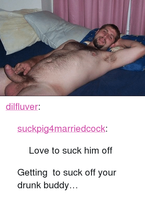 "Your Drunk: <p><a href=""https://dilfluver.tumblr.com/post/171463271790/suckpig4marriedcock-love-to-suck-him-off"" class=""tumblr_blog"">dilfluver</a>:</p>  <blockquote><p><a href=""https://suckpig4marriedcock.tumblr.com/post/171462957318/love-to-suck-him-off"" class=""tumblr_blog"">suckpig4marriedcock</a>:</p><blockquote><p>Love to suck him off </p></blockquote> <p>Getting  to suck off your drunk buddy… <br/></p></blockquote>"