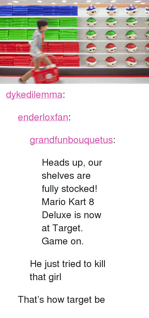 """mario kart 8: <p><a href=""""https://dykedilemma.tumblr.com/post/160156924497/enderloxfan-grandfunbouquetus"""" class=""""tumblr_blog"""">dykedilemma</a>:</p><blockquote> <p><a href=""""https://enderloxfan.tumblr.com/post/160156299058/grandfunbouquetus-heads-up"""" class=""""tumblr_blog"""">enderloxfan</a>:</p>  <blockquote> <p><a href=""""https://grandfunbouquetus.tumblr.com/post/160023261787/heads-up-our-shelves-are-fully-stocked-mario"""" class=""""tumblr_blog"""">grandfunbouquetus</a>:</p>  <blockquote><p>                  Heads up, our shelves are fully stocked! Mario Kart 8 Deluxe is now at Target. Game on.    <br/></p></blockquote>  <p>He just tried to kill that girl</p> </blockquote>  <p>That's how target be</p> </blockquote>"""